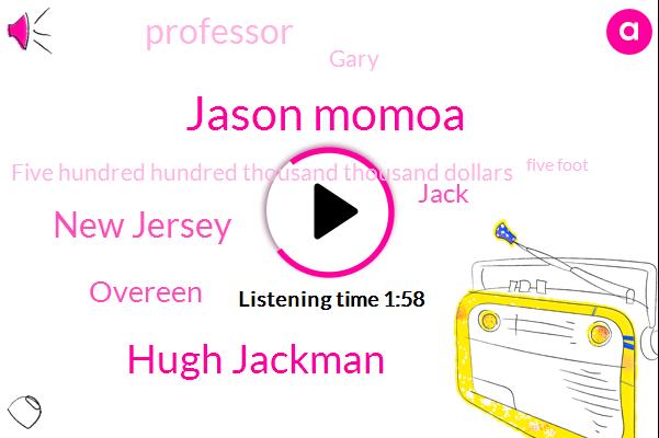 Jason Momoa,Hugh Jackman,New Jersey,Overeen,Jack,Professor,Gary,Five Hundred Hundred Thousand Thousand Dollars,Five Foot,Six Foot,6-Foot
