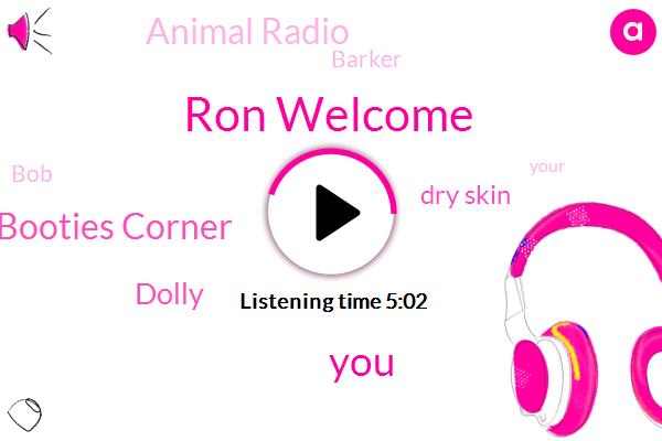 Ron Welcome,Booties Corner,Dolly,Dry Skin,Animal Radio,Barker,BOB