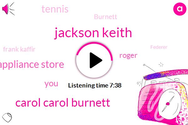 Jackson Keith,Carol Carol Burnett,Roger Federer's Appliance Store,Roger,Tennis,Paula,Burnett,Frank Kaffir,Federer,Carol,Debbie Reynolds,KIP,Shane,Adam,Kelly,Connor,Stewart