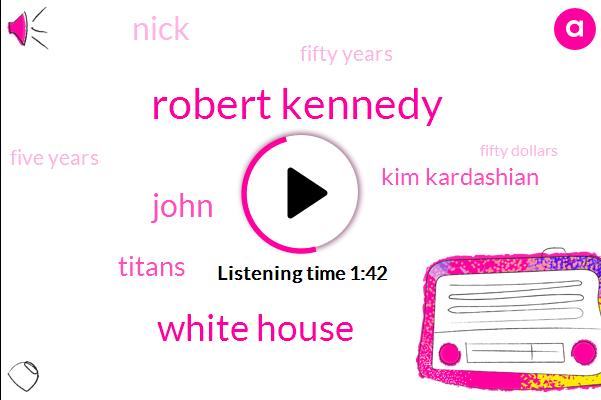 Robert Kennedy,White House,John,Titans,Kim Kardashian,Nick,Fifty Years,Five Years,Fifty Dollars