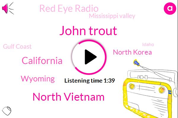 John Trout,North Vietnam,Wyoming,California,North Korea,Red Eye Radio,Mississippi Valley,Gulf Coast,Idaho,President Trump,Montana,Oklahoma City,Atlanta,Saint Louis,Forty Years