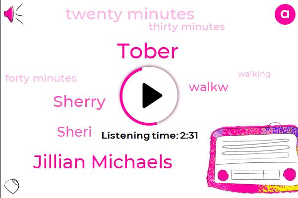 Tober,Jillian Michaels,Sherry,Sheri,Walkw,Twenty Minutes,Thirty Minutes,Forty Minutes