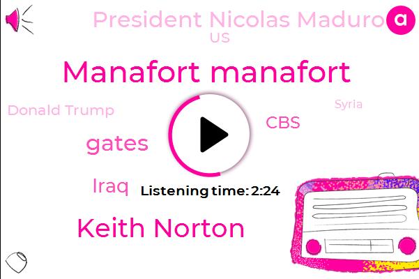 Manafort Manafort,Keith Norton,Gates,Iraq,CBS,President Nicolas Maduro,Donald Trump,United States,Syria,Angela Merkel,Kate,Pierce,Chancellor,Prime Minister,Charlie Dagda,Fraud,Mozell