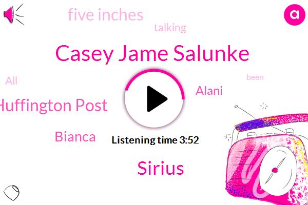 Casey Jame Salunke,Keith,Sirius,Huffington Post,Bianca,Alani,Five Inches