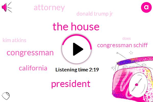 The House,President Trump,Congressman,California,Congressman Schiff,Attorney,Donald Trump Jr,Kim Atkins