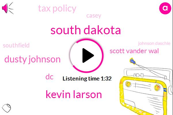 South Dakota,Kevin Larson,Dusty Johnson,DC,Scott Vander Wal,Tax Policy,Casey,Southfield,Johnson Daschle,President Trump,The House,Six Billion Dollars
