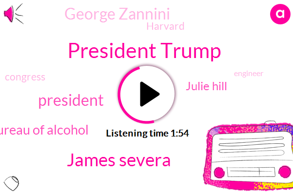 President Trump,James Severa,Federal Bureau Of Alcohol,Julie Hill,George Zannini,Harvard,Congress,Engineer,Muller,Elvis,Harris,Director,Official,Sixty Percent,Sixty Eight Percent,Sixty Five Percent,Fifteen Years,Forty Year