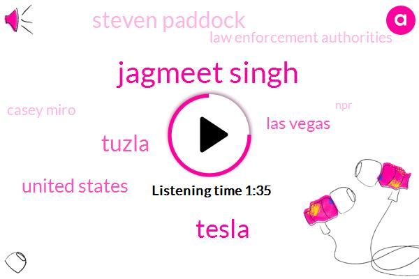 Jagmeet Singh,Tesla,Tuzla,United States,Las Vegas,Steven Paddock,Law Enforcement Authorities,Casey Miro,NPR,Australia,Mike Cannon Brooks,Andrew Miller,One Hundred Megawatt,One Hundred Days,Thirty Second