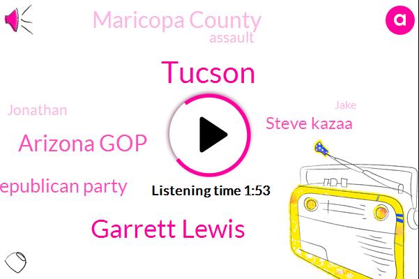 Tucson,Garrett Lewis,Arizona Gop,Arizona Republican Party,Steve Kazaa,Maricopa County,Assault,Jonathan,Jake
