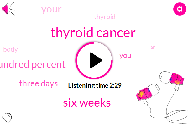 Thyroid Cancer,Six Weeks,One Hundred Percent,Three Days