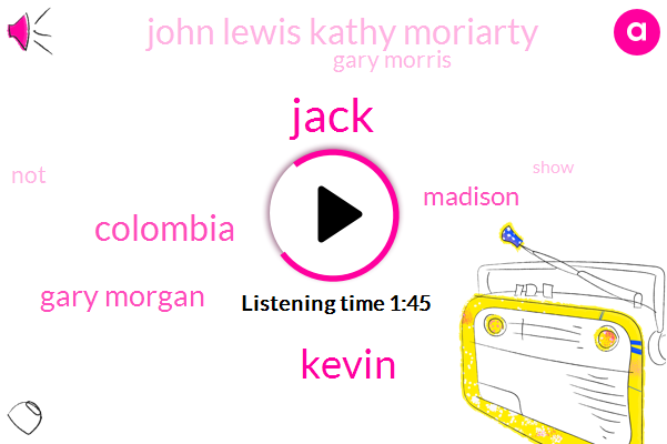Jack,Kevin,Colombia,Gary Morgan,Madison,John Lewis Kathy Moriarty,Gary Morris