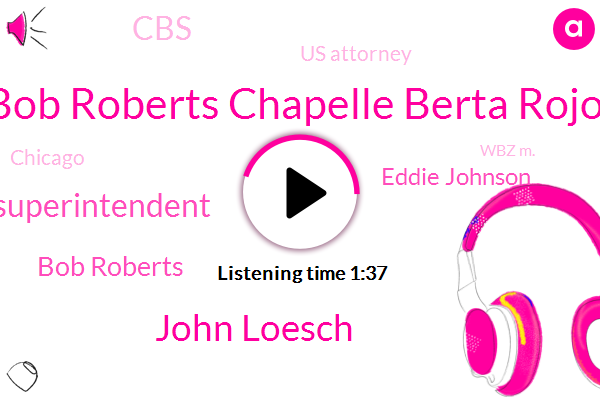 Bob Roberts Chapelle Berta Rojo,John Loesch,Superintendent,Bob Roberts,Eddie Johnson,CBS,Us Attorney,Chicago,Wbz M.,Twenty Four Year,Twenty Minutes,Fifteen Hour,Twenty Fifth