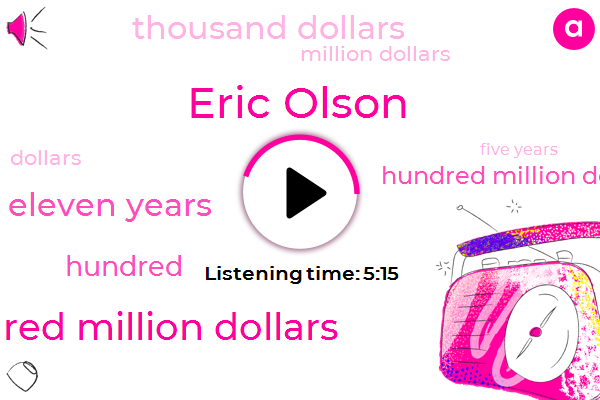Eric Olson,One Hundred Million Dollars,Eleven Years,Hundred Million Dollars,Thousand Dollars,Million Dollars,Five Years,Twenty Thirty Eighteen Million Dollars,Fifty Five Thousand Dollars,Twenty Five Hundred Dollars,Two Hundred Million Dollars,One Hundred Million Dollar,Twenty Six Hundred Dollars,Eighteen Million Dollar,Hundred Million Dollar,Three Thousand Dollars,One Thousand Dollars,Two Thousand Dollars,One Million Dollars