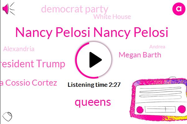 Nancy Pelosi Nancy Pelosi,Queens,President Trump,Alexandria Cossio Cortez,Megan Barth,Democrat Party,White House,Alexandria,Andrea,David Horowitz,America,Taty,Neil,Reagan,Congress,Eight Hundred Seven Sixty K,Sixty Years