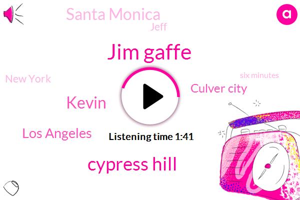 Jim Gaffe,Cypress Hill,Kevin,Los Angeles,Culver City,Santa Monica,Jeff,New York,Six Minutes,Ten Minutes,Seven K