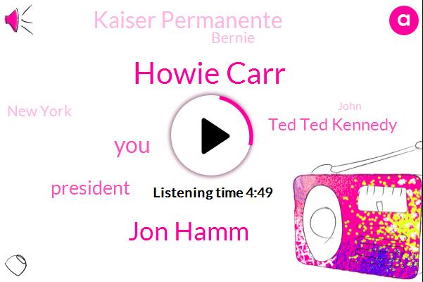 Howie Carr,Jon Hamm,President Trump,Ted Ted Kennedy,Kaiser Permanente,Bernie,New York,John,Marijuana,Hillary Clinton,MEL,Martino,Boston University,University Of Maryland,Kennedys,JIM,Fort Worth Texas,Eight Hundred Thousand Dollars