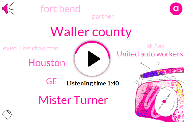 Waller County,Mister Turner,Houston,GE,United Auto Workers Union,Fort Bend,Partner,Executive Chairman,Bill Ford,Ford