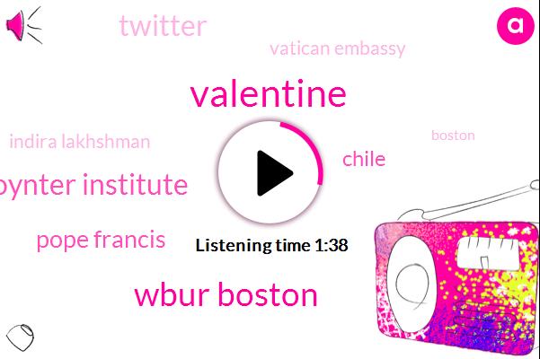 Valentine,Wbur Boston,Poynter Institute,Pope Francis,Chile,Twitter,Vatican Embassy,Indira Lakhshman,Boston,Facebook,Reagan,Three Years,20 Percent