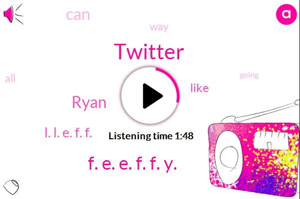 Twitter,F. E. E. F. F. Y.,Ryan,L. L. E. F. F.