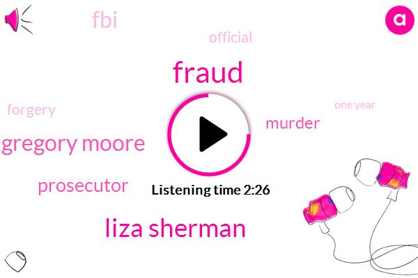 Fraud,Liza Sherman,Gregory Moore,Prosecutor,Murder,FBI,Official,Forgery,One Year
