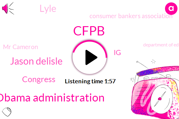 Obama Administration,Cfpb,Jason Delisle,Congress,IG,Lyle,Consumer Bankers Association,Mr Cameron,Department Of Education