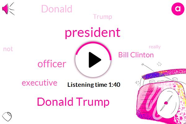 President Trump,Donald Trump,Officer,Bill Clinton,Executive