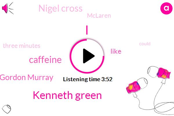 Kenneth Green,Caffeine,Gordon Murray,Nigel Cross,Mclaren,Three Minutes