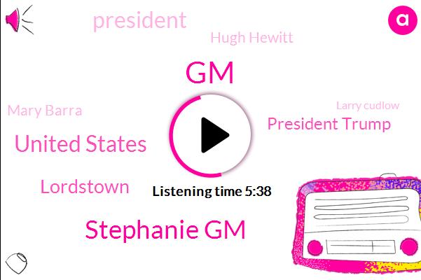GM,Stephanie Gm,United States,Lordstown,President Trump,Hugh Hewitt,Mary Barra,Larry Cudlow,Ohio,Donald Trump,General Motors,Stephanie Rule,Chevy,Warren,Reporter