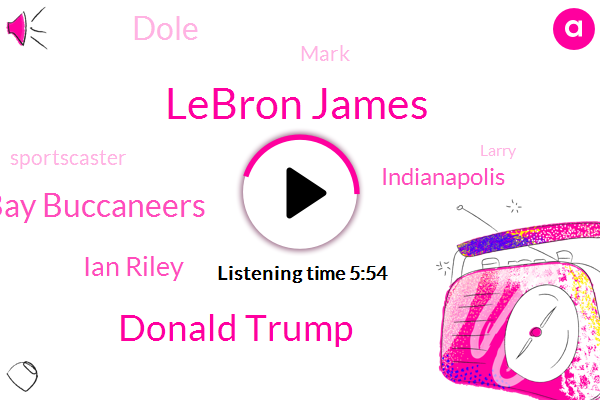 Lebron James,Donald Trump,Tampa Bay Buccaneers,Ian Riley,Indianapolis,Dole,Mark,Sportscaster,Larry,Jimmy,Eight Thousand Dollars