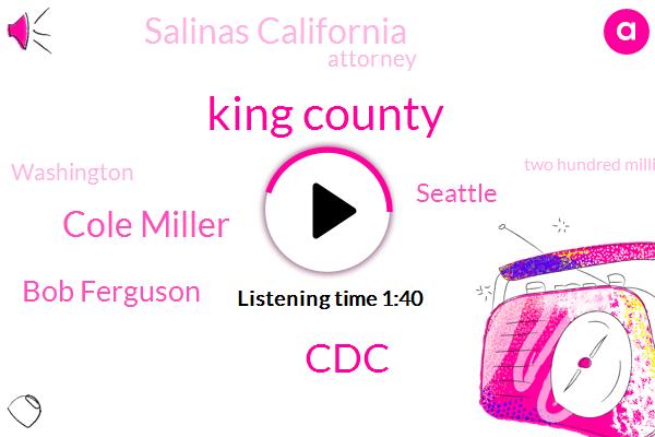 King County,CDC,Cole Miller,Bob Ferguson,Seattle,Salinas California,Attorney,Washington,Two Hundred Million Dollars,Thirty Dollar,Two Years