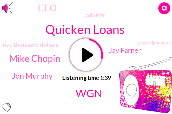 Quicken Loans,WGN,Mike Chopin,Jon Murphy,Jay Farner,CEO,Advisor,Five Thousand Dollars,Seven Eight Percent,Thirty Percent,Fifty Percent,Thirty Year