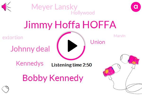 Jimmy Hoffa Hoffa,Bobby Kennedy,Johnny Deal,Kennedys,Union,Meyer Lansky,Hollywood,Extortion,Marvin,Anzac Rosa,Teamsters,Jeremy Allen,United States,Fraud,Senate