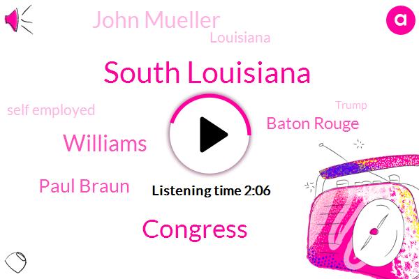 South Louisiana,Williams,Congress,Paul Braun,Baton Rouge,John Mueller,Louisiana,Self Employed,Donald Trump,President Trump,Edward,John Bell,New Orleans,Executive Director,Edwards