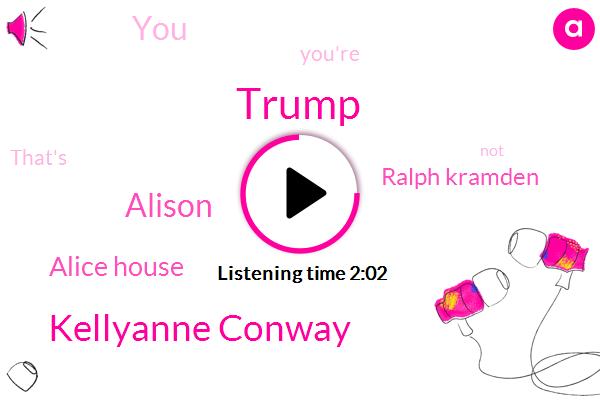 Donald Trump,Kellyanne Conway,Alison,Alice House,Ralph Kramden