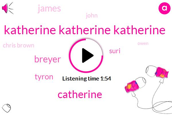 Katherine Katherine Katherine,Catherine,Breyer,Tyron,Suri,John,James,Chris Brown,Owen,REX,Claire,UC