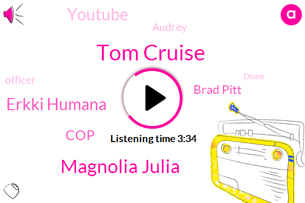 Tom Cruise,Magnolia Julia,Erkki Humana,COP,Brad Pitt,Youtube,Audrey,Officer,Diane,Attorney,Harrison