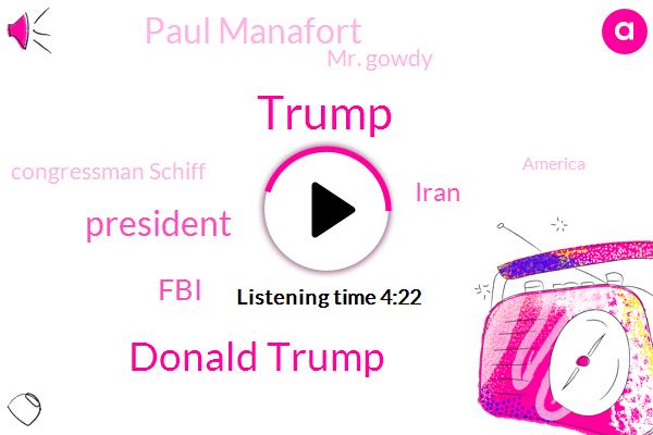 Donald Trump,President Trump,FBI,Iran,Paul Manafort,Mr. Gowdy,Congressman Schiff,America,DNC,George Papadopoulos,Brett,Hillary Clinton,Tehran,Jason,Twitter,Congressman,United States,Mike Flynn