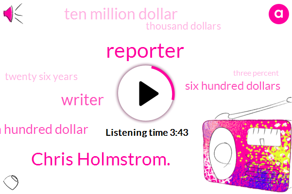 Reporter,Chris Holmstrom.,Writer,Sixteen Hundred Dollar,Six Hundred Dollars,Ten Million Dollar,Thousand Dollars,Twenty Six Years,Three Percent,Twenty Dollar,Five Percent