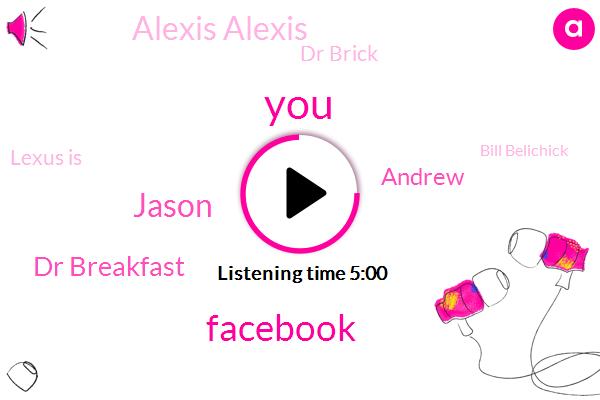 Facebook,Jason,Dr Breakfast,Andrew,Alexis Alexis,Dr Brick,Lexus Is,Bill Belichick,Musk,Brady,Rick,Napster,Dr Brac,Instagram,Donna