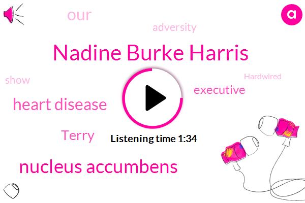 Nadine Burke Harris,Nucleus Accumbens,Heart Disease,Terry,Executive