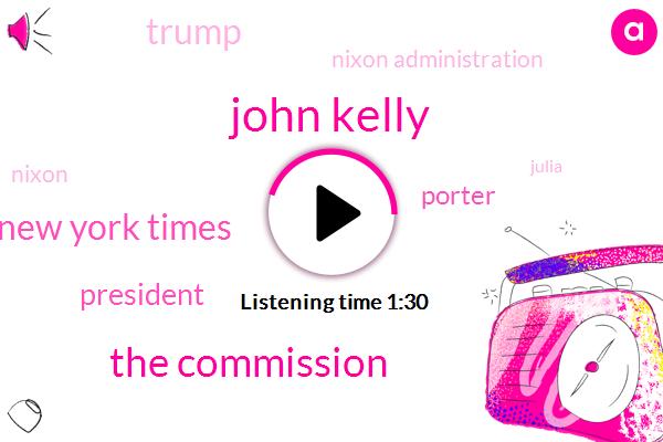 John Kelly,The Commission,New York Times,President Trump,Porter,Donald Trump,Nixon Administration,Nixon,Julia,Chief Of Staff,Jared