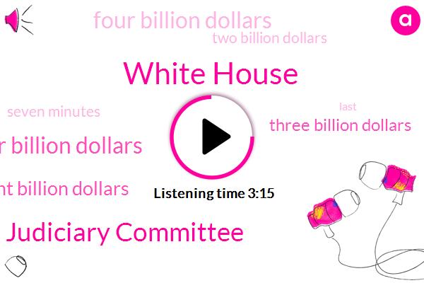 White House,House Judiciary Committee,One Hundred Forty Four Billion Dollars,Eight Billion Dollars,Three Billion Dollars,Four Billion Dollars,Two Billion Dollars,Seven Minutes