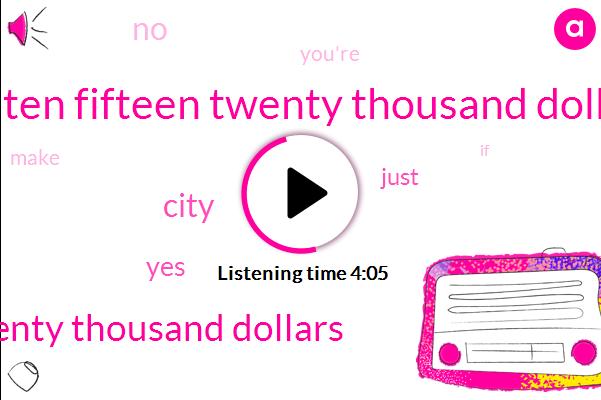 Five Ten Fifteen Twenty Thousand Dollars,Ten Fifteen Twenty Thousand Dollars