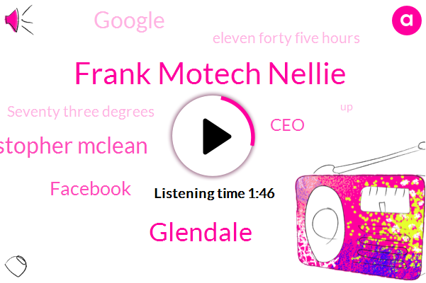 Frank Motech Nellie,Glendale,Christopher Mclean,Facebook,CEO,Google,Eleven Forty Five Hours,Seventy Three Degrees