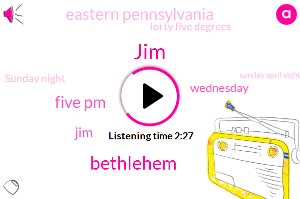 JIM,Bethlehem,Five Pm,Wednesday,Eastern Pennsylvania,Forty Five Degrees,Sunday Night,Sunday April Eighteenth,JAM,Seven Zero Nine,Ashy,New York,One Minute,South Delaware Dr,Twenty Twenty One,Mill,Two Six Five Zero,Fifty Nine Today,ONE