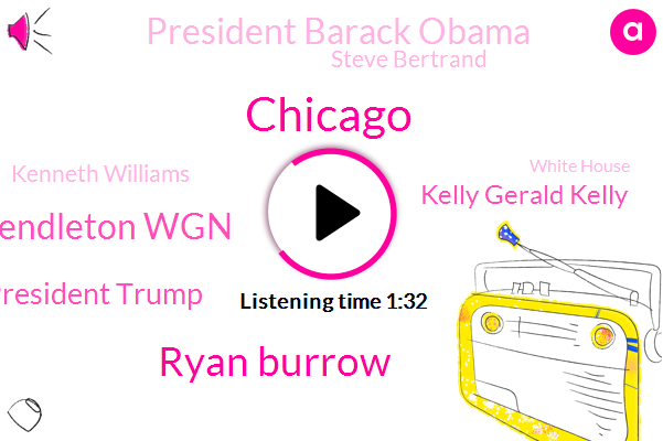 Ryan Burrow,Chicago,Pendleton Wgn,President Trump,Kelly Gerald Kelly,President Barack Obama,Steve Bertrand,Kenneth Williams,White House,Pendleton,Fernwood,Michael Ward,NBC,Lasalle,Omarosa,Seventy One Degrees