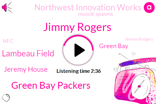 Jimmy Rogers,Green Bay Packers,Lambeau Field,Jeremy House,Green Bay,Northwest Innovation Works,Muscle Spasms,NFC,Jimmie Rodgers,Department Of Ecology,Canada,Stephen Neal Ewing,Net Sell,Archie Szaroleta,New York,Berkeley,China