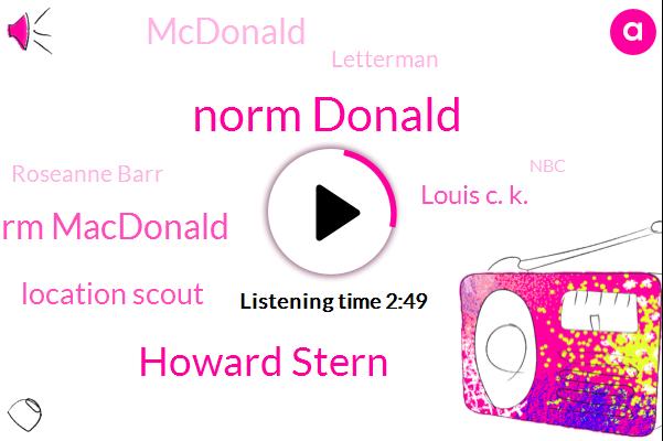 Norm Donald,Howard Stern,Norm Macdonald,Location Scout,Louis C. K.,Mcdonald,Letterman,Roseanne Barr,NBC,Netflix,Eric