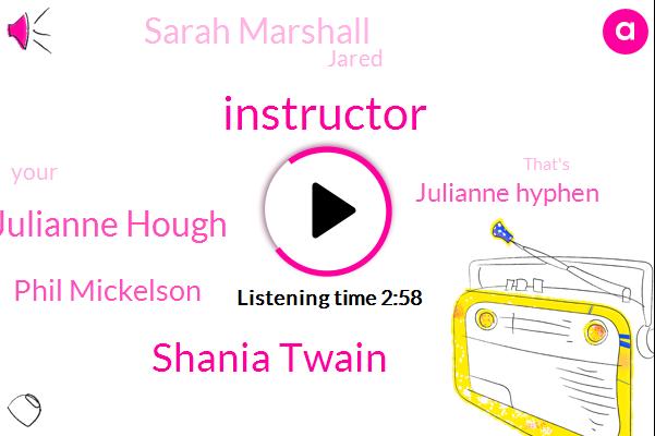 Instructor,Shania Twain,Julianne Hough,Phil Mickelson,Julianne Hyphen,Sarah Marshall,Jared