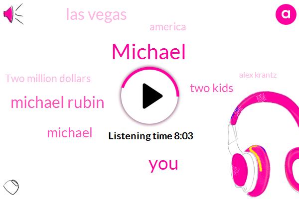 Michael,Michael Rubin,Two Kids,Las Vegas,America,Two Million Dollars,Alex Krantz,Five Million,Alex Crayons,Eight,Nine,Last Week,Ten Million,Two Weeks Ago,Seventeen,Fifty Five,Fifty Five Times,Fifties